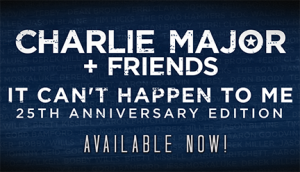 Charlie Major + Friends: It Can't Happen To Me - 25th Anniversary. Available Now!